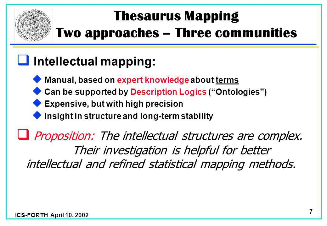 ICS-FORTH April 10, 2002 7 Thesaurus Mapping Two approaches – Three communities Intellectual mapping: u Manual, based on expert knowledge about terms u Can be supported by Description Logics (Ontologies) u Expensive, but with high precision u Insight in structure and long-term stability Proposition: The intellectual structures are complex.