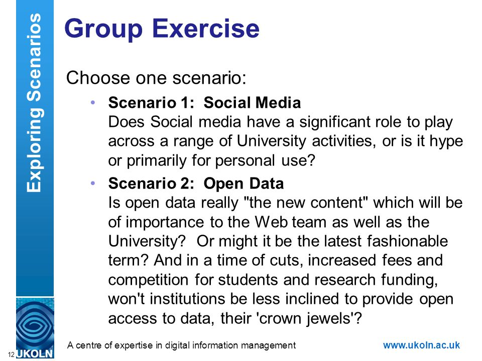 A centre of expertise in digital information managementwww.ukoln.ac.uk Group Exercise Choose one scenario: Scenario 1: Social Media Does Social media have a significant role to play across a range of University activities, or is it hype or primarily for personal use.