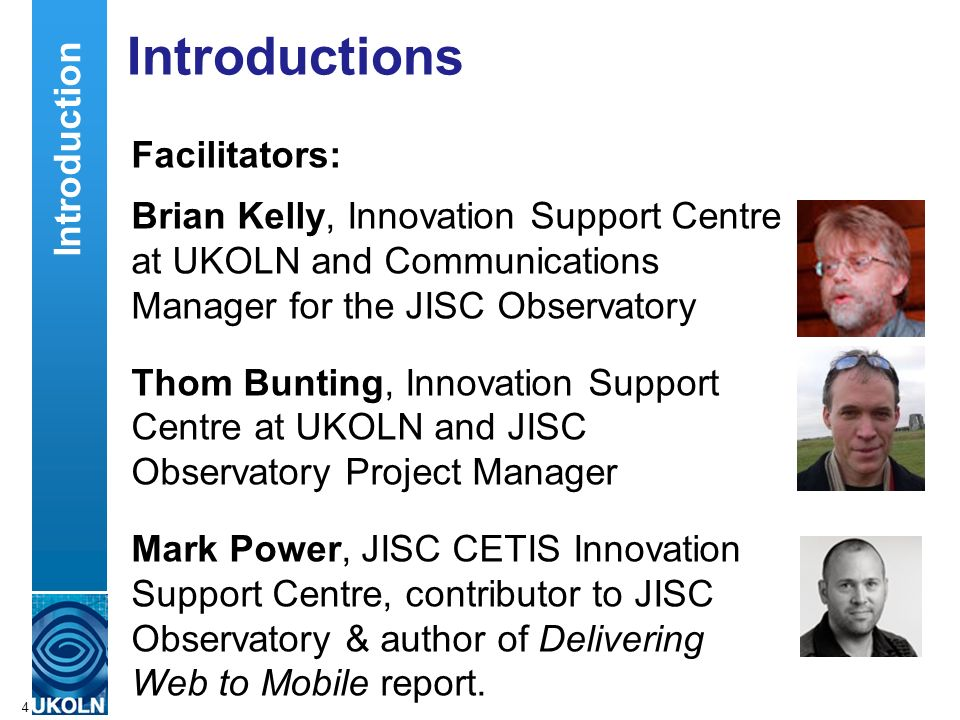 A centre of expertise in digital information managementwww.ukoln.ac.uk Introductions Facilitators: Brian Kelly, Innovation Support Centre at UKOLN and Communications Manager for the JISC Observatory Thom Bunting, Innovation Support Centre at UKOLN and JISC Observatory Project Manager Mark Power, JISC CETIS Innovation Support Centre, contributor to JISC Observatory & author of Delivering Web to Mobile report.