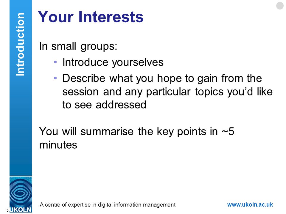 A centre of expertise in digital information managementwww.ukoln.ac.uk Your Interests In small groups: Introduce yourselves Describe what you hope to gain from the session and any particular topics youd like to see addressed You will summarise the key points in ~5 minutes 5 Introduction