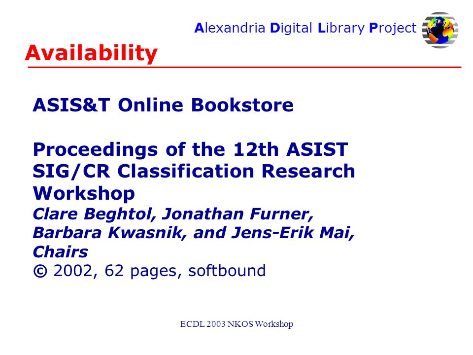 Alexandria Digital Library Project ECDL 2003 NKOS Workshop Availability ASIS&T Online Bookstore Proceedings of the 12th ASIST SIG/CR Classification Research Workshop Clare Beghtol, Jonathan Furner, Barbara Kwasnik, and Jens-Erik Mai, Chairs © 2002, 62 pages, softbound