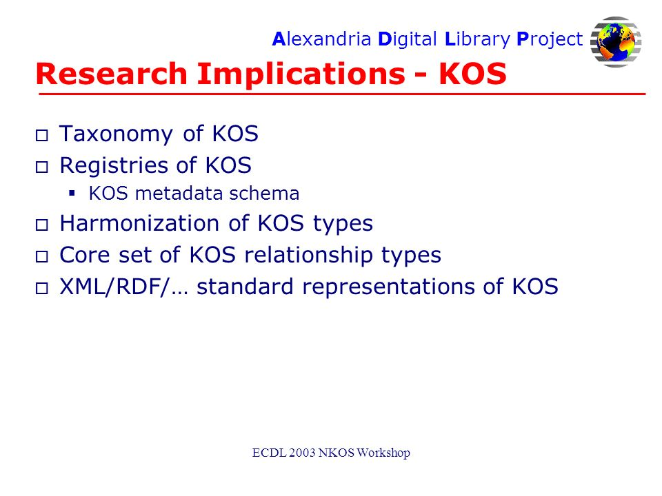 Alexandria Digital Library Project ECDL 2003 NKOS Workshop Research Implications - KOS o Taxonomy of KOS o Registries of KOS KOS metadata schema o Harmonization of KOS types o Core set of KOS relationship types o XML/RDF/… standard representations of KOS