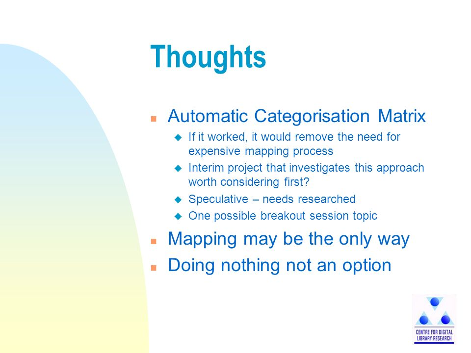 Thoughts n Automatic Categorisation Matrix u If it worked, it would remove the need for expensive mapping process u Interim project that investigates this approach worth considering first.