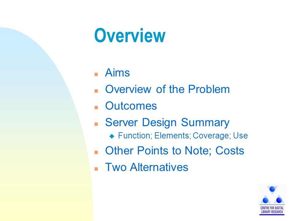 Overview n Aims n Overview of the Problem n Outcomes n Server Design Summary u Function; Elements; Coverage; Use n Other Points to Note; Costs n Two Alternatives