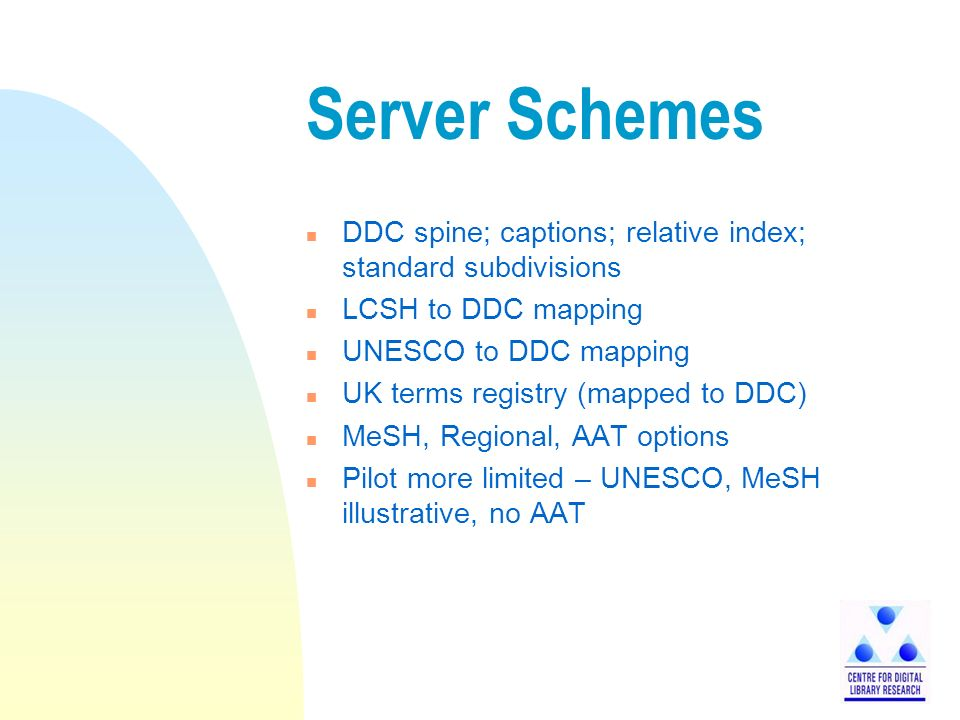 Server Schemes n DDC spine; captions; relative index; standard subdivisions n LCSH to DDC mapping n UNESCO to DDC mapping n UK terms registry (mapped to DDC) n MeSH, Regional, AAT options n Pilot more limited – UNESCO, MeSH illustrative, no AAT