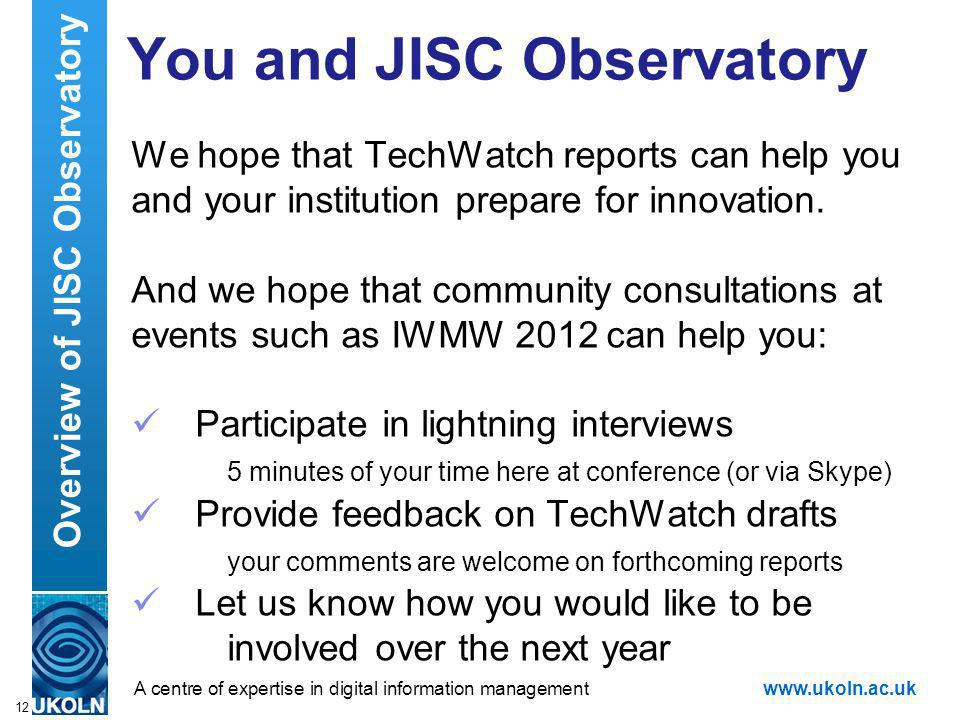 A centre of expertise in digital information managementwww.ukoln.ac.uk You and JISC Observatory We hope that TechWatch reports can help you and your institution prepare for innovation.