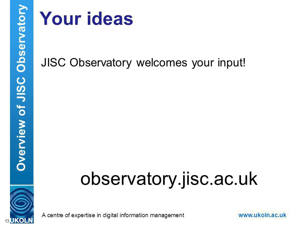 A centre of expertise in digital information managementwww.ukoln.ac.uk Your ideas JISC Observatory welcomes your input.