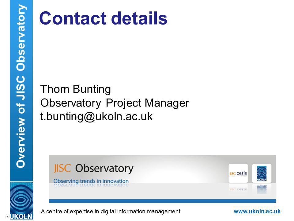 A centre of expertise in digital information managementwww.ukoln.ac.uk Contact details Thom Bunting Observatory Project Manager t.bunting@ukoln.ac.uk 14 Overview of JISC Observatory