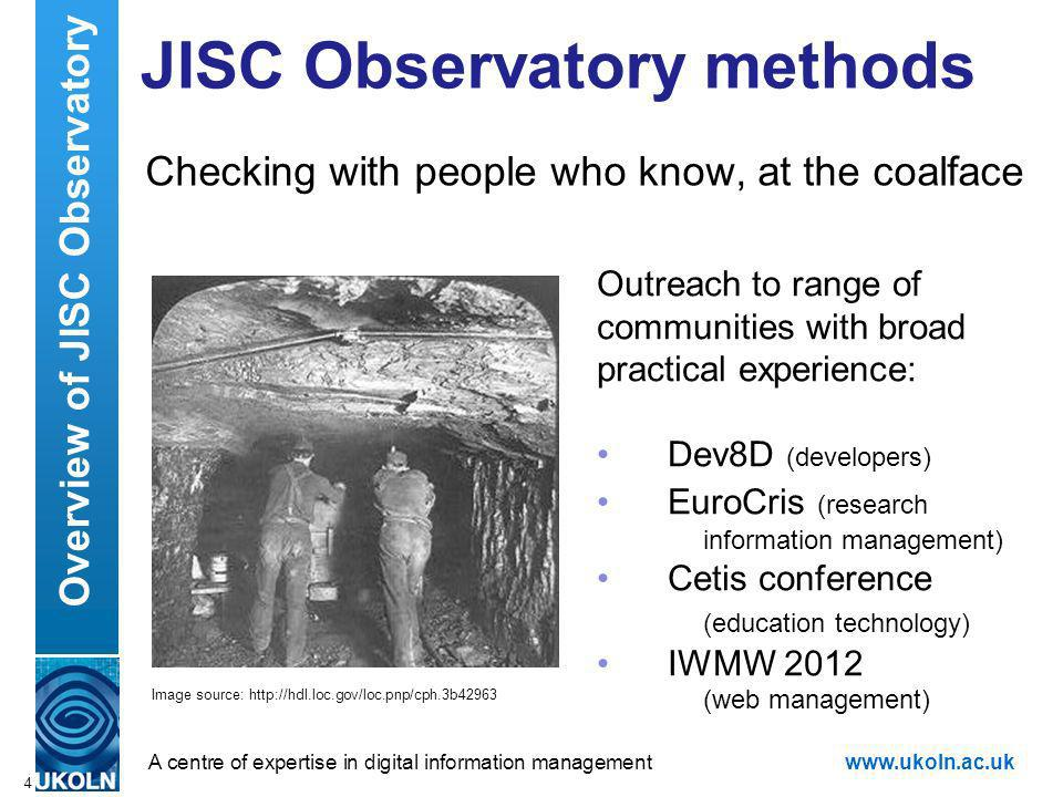 A centre of expertise in digital information managementwww.ukoln.ac.uk JISC Observatory methods Checking with people who know, at the coalface 4 Overview of JISC Observatory Outreach to range of communities with broad practical experience: Dev8D (developers) EuroCris (research information management) Cetis conference (education technology) IWMW 2012 (web management) Image source: http://hdl.loc.gov/loc.pnp/cph.3b42963