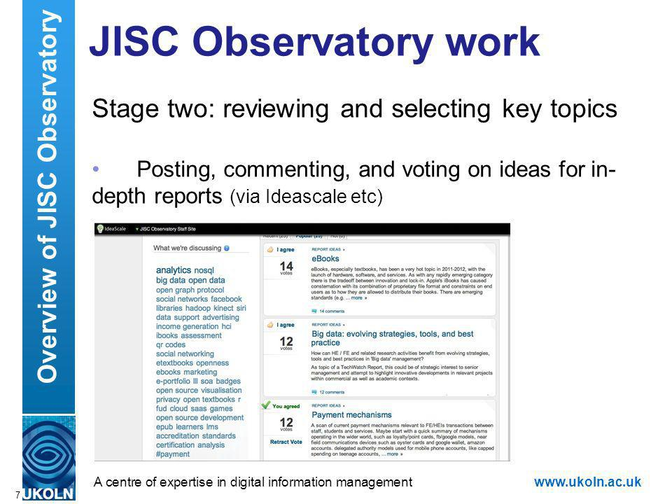 A centre of expertise in digital information managementwww.ukoln.ac.uk JISC Observatory work Stage two: reviewing and selecting key topics Posting, commenting, and voting on ideas for in- depth reports (via Ideascale etc) 7 Overview of JISC Observatory