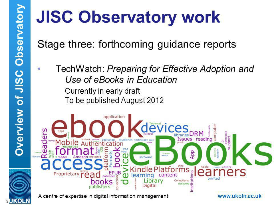 A centre of expertise in digital information managementwww.ukoln.ac.uk JISC Observatory work Stage three: forthcoming guidance reports TechWatch: Preparing for Effective Adoption and Use of eBooks in Education Currently in early draft To be published August 2012 9 Overview of JISC Observatory