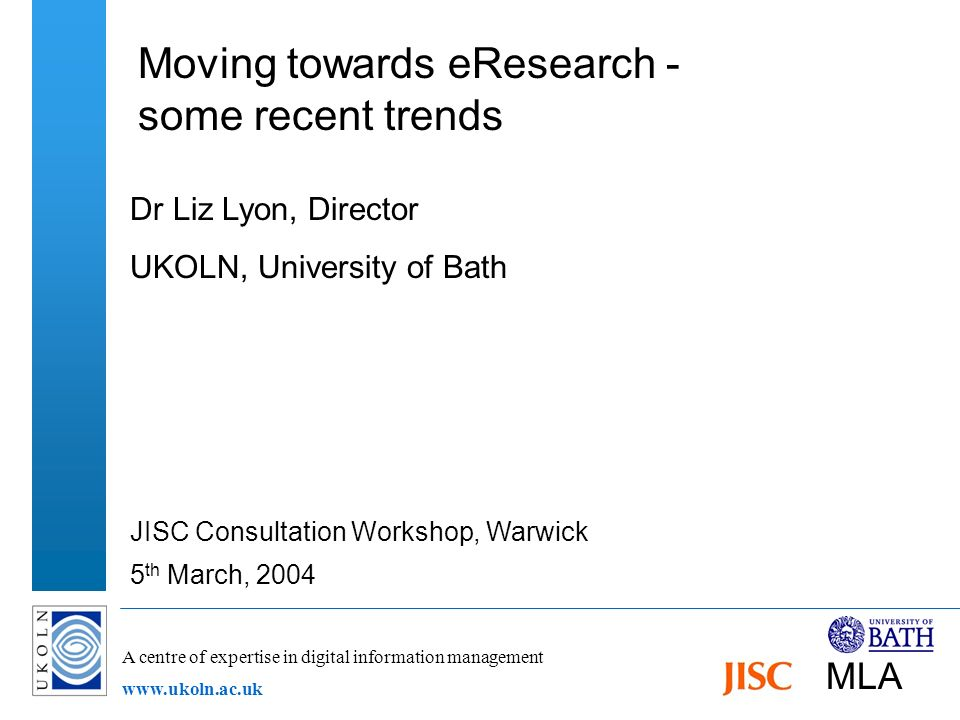 A centre of expertise in digital information management www.ukoln.ac.uk Moving towards eResearch - some recent trends Dr Liz Lyon, Director UKOLN, University of Bath JISC Consultation Workshop, Warwick 5 th March, 2004 MLA