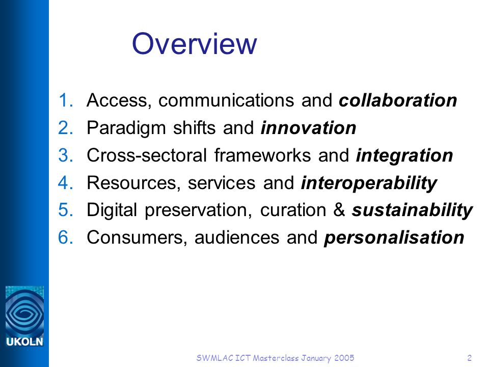 SWMLAC ICT Masterclass January 20052 Overview 1.Access, communications and collaboration 2.Paradigm shifts and innovation 3.Cross-sectoral frameworks and integration 4.Resources, services and interoperability 5.Digital preservation, curation & sustainability 6.Consumers, audiences and personalisation