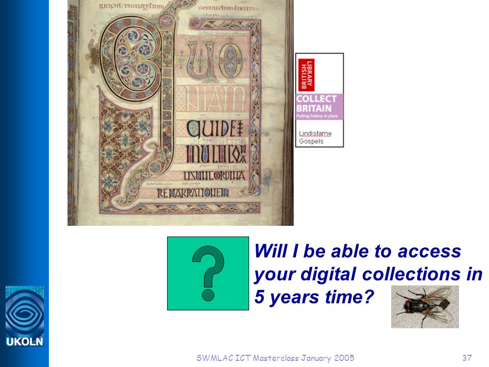 SWMLAC ICT Masterclass January 200537 Will I be able to access your digital collections in 5 years time