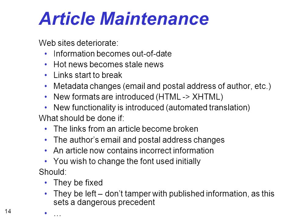 14 Article Maintenance Web sites deteriorate: Information becomes out-of-date Hot news becomes stale news Links start to break Metadata changes (email and postal address of author, etc.) New formats are introduced (HTML -> XHTML) New functionality is introduced (automated translation) What should be done if: The links from an article become broken The authors email and postal address changes An article now contains incorrect information You wish to change the font used initially Should: They be fixed They be left – dont tamper with published information, as this sets a dangerous precedent …