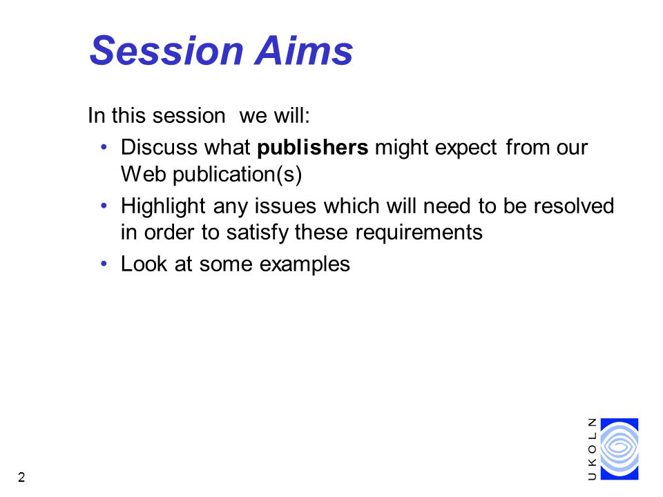 2 Session Aims In this session we will: Discuss what publishers might expect from our Web publication(s) Highlight any issues which will need to be resolved in order to satisfy these requirements Look at some examples