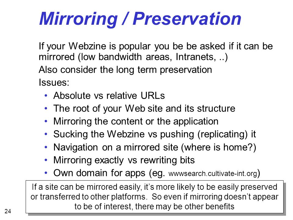 24 Mirroring / Preservation If your Webzine is popular you be be asked if it can be mirrored (low bandwidth areas, Intranets,..) Also consider the long term preservation Issues: Absolute vs relative URLs The root of your Web site and its structure Mirroring the content or the application Sucking the Webzine vs pushing (replicating) it Navigation on a mirrored site (where is home ) Mirroring exactly vs rewriting bits Own domain for apps (eg.