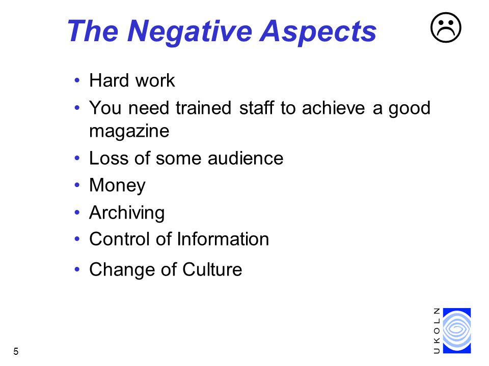 5 The Negative Aspects Hard work You need trained staff to achieve a good magazine Loss of some audience Money Archiving Control of Information Change of Culture