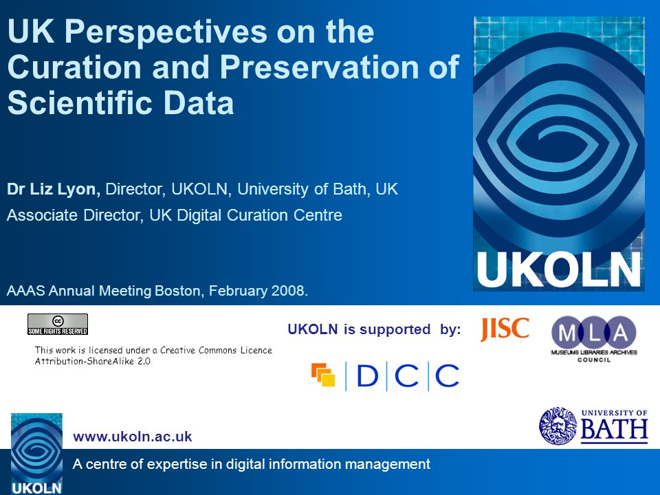 A centre of expertise in digital information management www.ukoln.ac.uk UKOLN is supported by: UK Perspectives on the Curation and Preservation of Scientific Data Dr Liz Lyon, Director, UKOLN, University of Bath, UK Associate Director, UK Digital Curation Centre AAAS Annual Meeting Boston, February 2008.