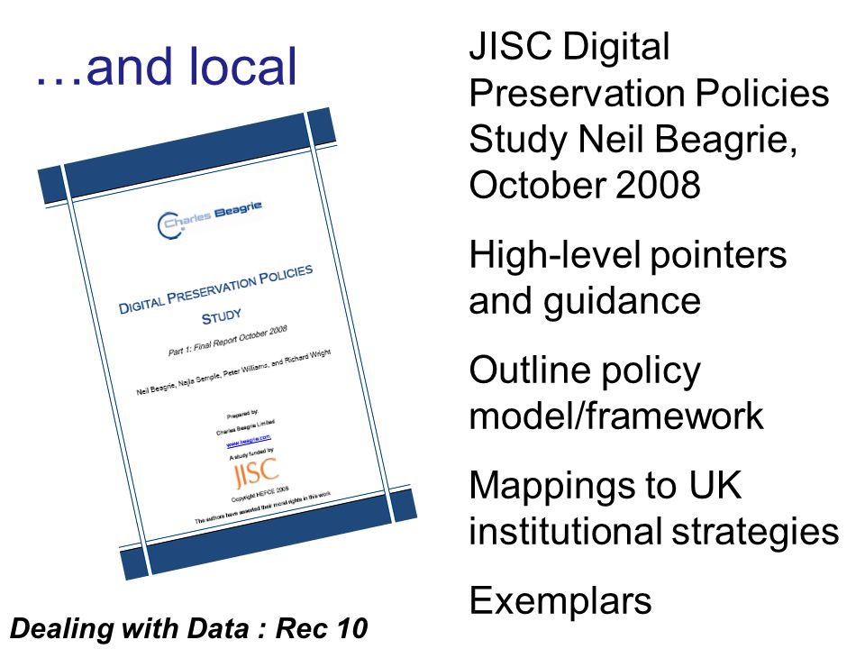 JISC Digital Preservation Policies Study Neil Beagrie, October 2008 High-level pointers and guidance Outline policy model/framework Mappings to UK institutional strategies Exemplars …and local Dealing with Data : Rec 10
