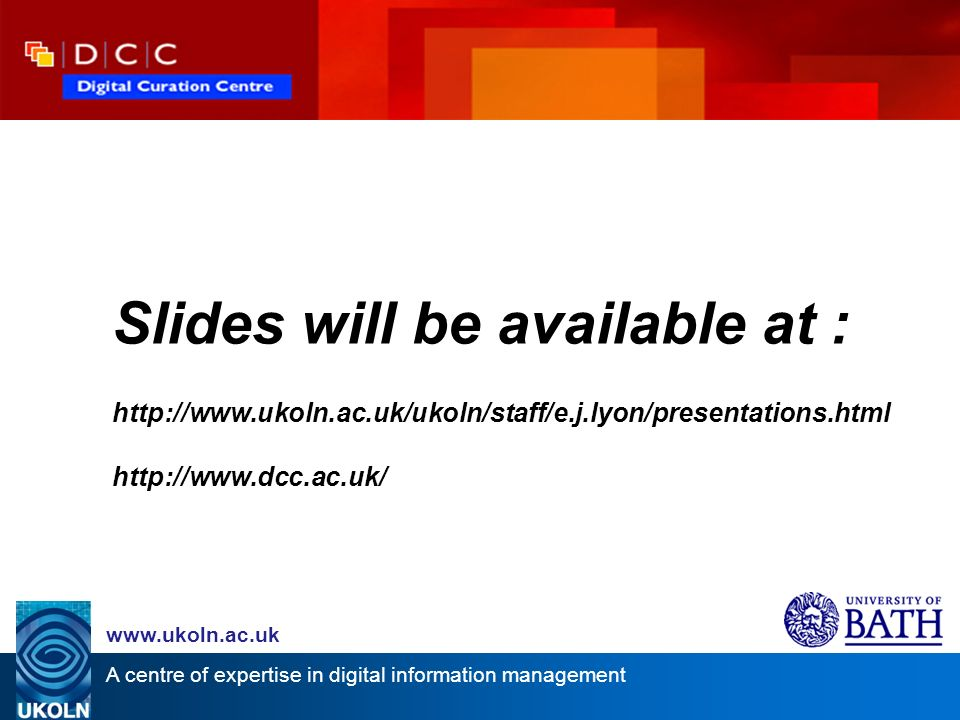 A centre of expertise in digital information management www.ukoln.ac.uk Slides will be available at : http://www.ukoln.ac.uk/ukoln/staff/e.j.lyon/presentations.html http://www.dcc.ac.uk/