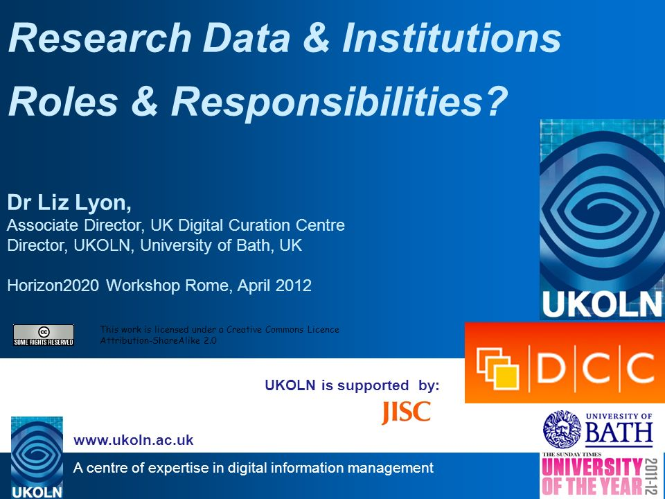 A centre of expertise in digital information management www.ukoln.ac.uk UKOLN is supported by: Research Data & Institutions Roles & Responsibilities.