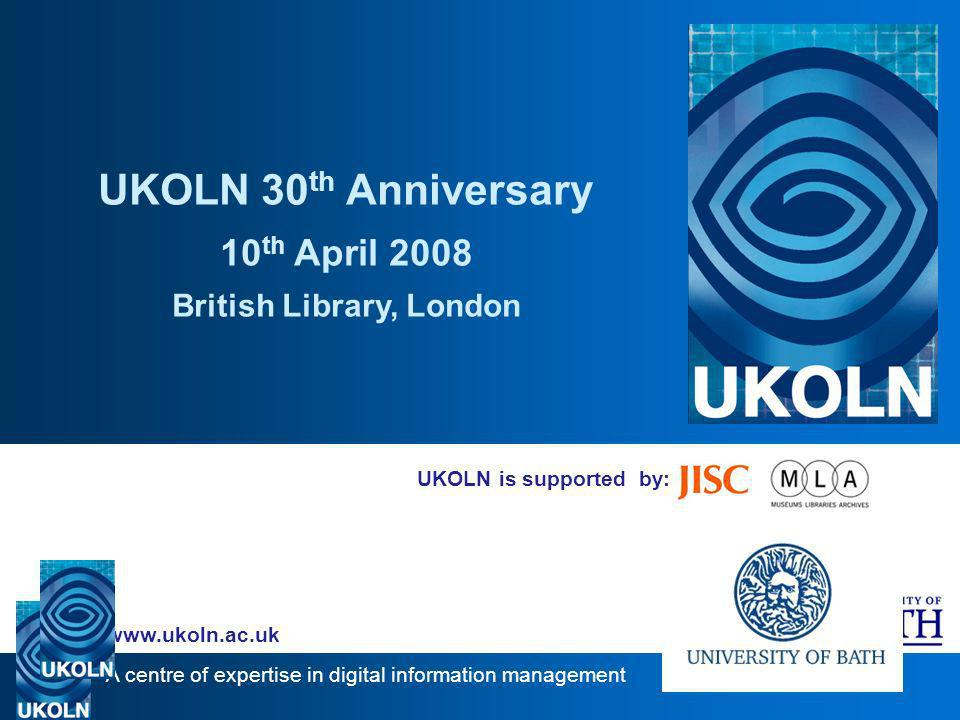 A centre of expertise in digital information management www.ukoln.ac.uk UKOLN is supported by: UKOLN 30 th Anniversary 10 th April 2008 British Library, London