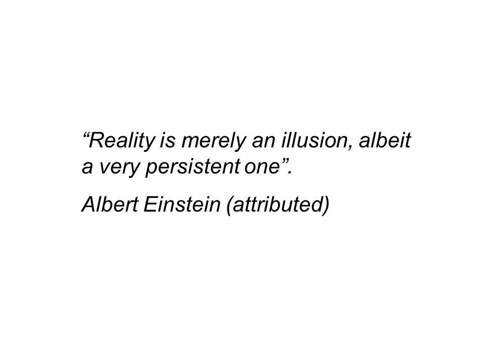 Reality is merely an illusion, albeit a very persistent one. Albert Einstein (attributed)