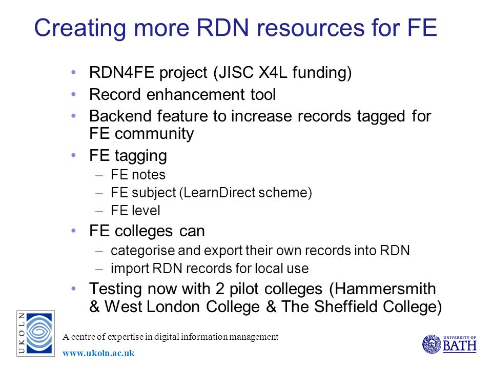 A centre of expertise in digital information management www.ukoln.ac.uk Creating more RDN resources for FE RDN4FE project (JISC X4L funding) Record enhancement tool Backend feature to increase records tagged for FE community FE tagging –FE notes –FE subject (LearnDirect scheme) –FE level FE colleges can –categorise and export their own records into RDN –import RDN records for local use Testing now with 2 pilot colleges (Hammersmith & West London College & The Sheffield College)
