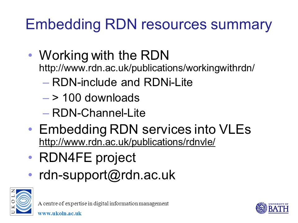 A centre of expertise in digital information management www.ukoln.ac.uk Embedding RDN resources summary Working with the RDN http://www.rdn.ac.uk/publications/workingwithrdn/ –RDN-include and RDNi-Lite –> 100 downloads –RDN-Channel-Lite Embedding RDN services into VLEs http://www.rdn.ac.uk/publications/rdnvle/ http://www.rdn.ac.uk/publications/rdnvle/ RDN4FE project rdn-support@rdn.ac.uk