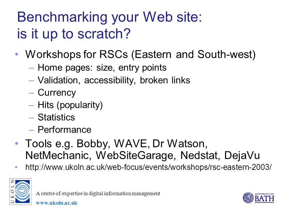 A centre of expertise in digital information management www.ukoln.ac.uk Benchmarking your Web site: is it up to scratch.
