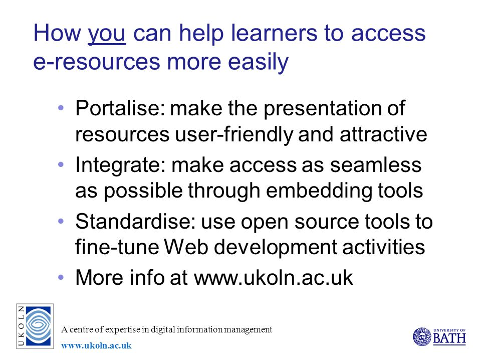 A centre of expertise in digital information management www.ukoln.ac.uk How you can help learners to access e-resources more easily Portalise: make the presentation of resources user-friendly and attractive Integrate: make access as seamless as possible through embedding tools Standardise: use open source tools to fine-tune Web development activities More info at www.ukoln.ac.uk
