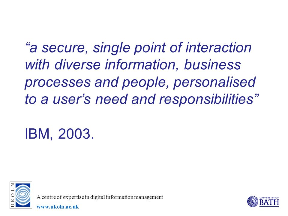 A centre of expertise in digital information management www.ukoln.ac.uk a secure, single point of interaction with diverse information, business processes and people, personalised to a users need and responsibilities IBM, 2003.
