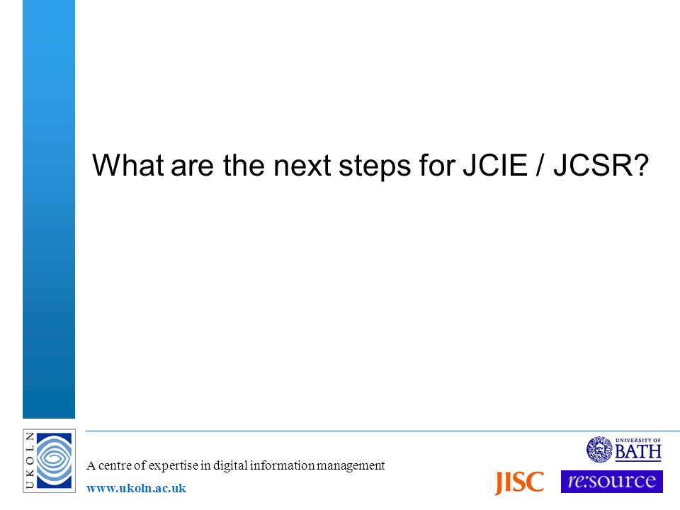 A centre of expertise in digital information management www.ukoln.ac.uk What are the next steps for JCIE / JCSR