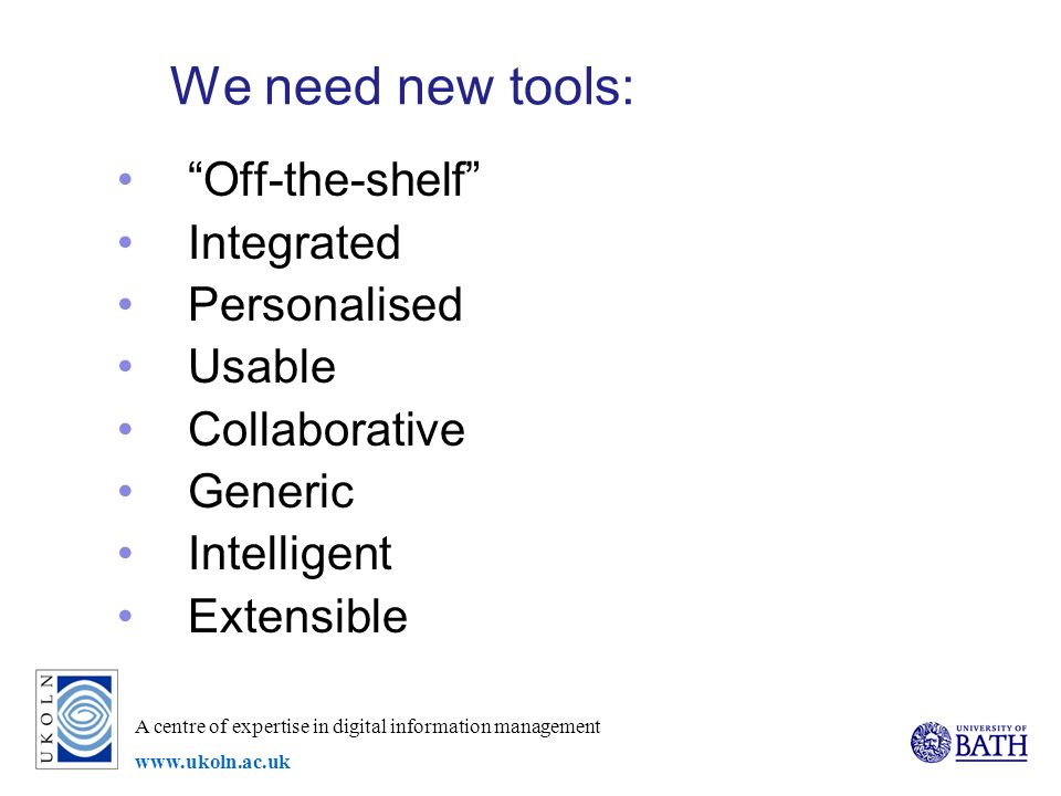 A centre of expertise in digital information management www.ukoln.ac.uk We need new tools: Off-the-shelf Integrated Personalised Usable Collaborative Generic Intelligent Extensible