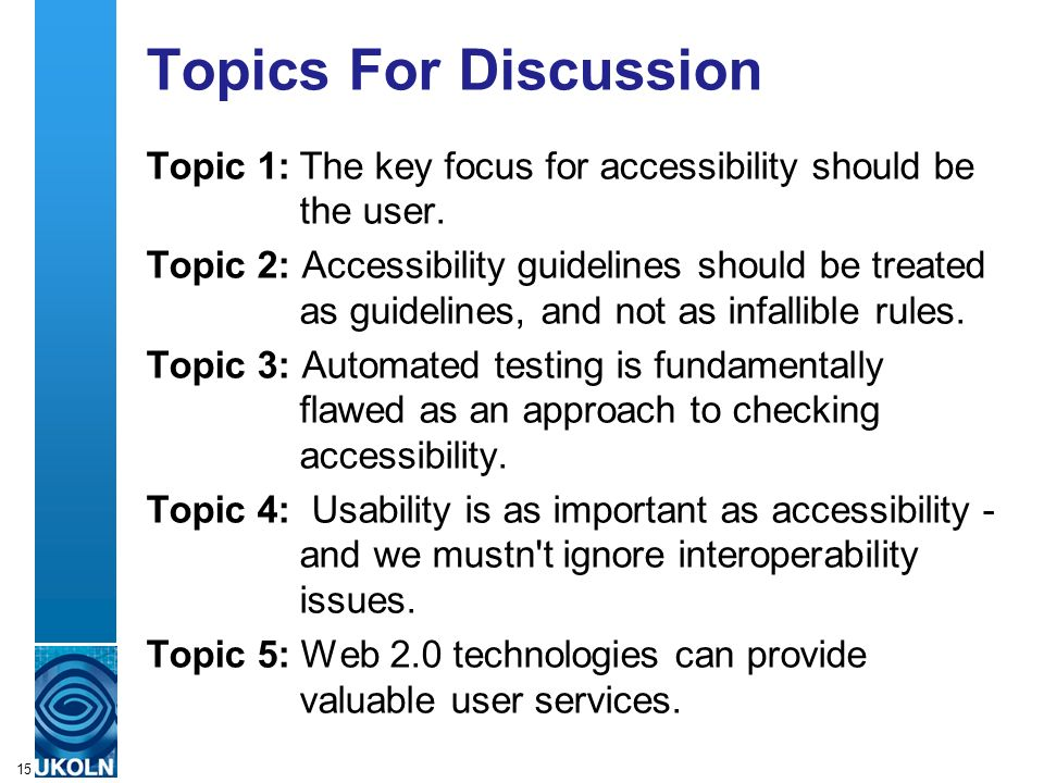 A centre of expertise in digital information managementwww.ukoln.ac.uk 15 Topics For Discussion Topic 1:The key focus for accessibility should be the user.