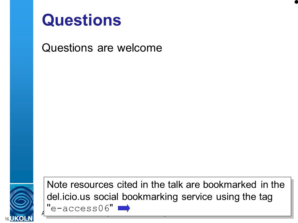 A centre of expertise in digital information managementwww.ukoln.ac.uk 16 Questions Questions are welcome Note resources cited in the talk are bookmarked in the del.icio.us social bookmarking service using the tag e-access06