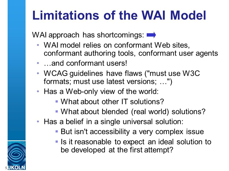 A centre of expertise in digital information managementwww.ukoln.ac.uk 5 Limitations of the WAI Model WAI approach has shortcomings: WAI model relies on conformant Web sites, conformant authoring tools, conformant user agents …and conformant users.