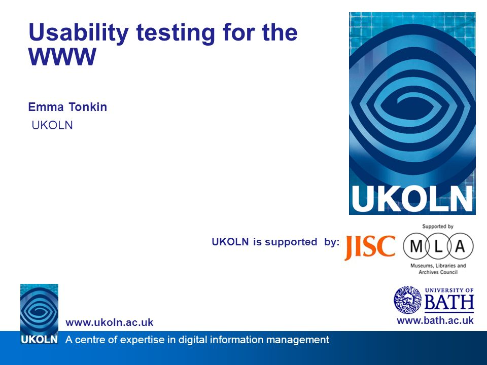 A centre of expertise in digital information management www.ukoln.ac.uk UKOLN is supported by: Usability testing for the WWW Emma Tonkin UKOLN www.bath.ac.uk