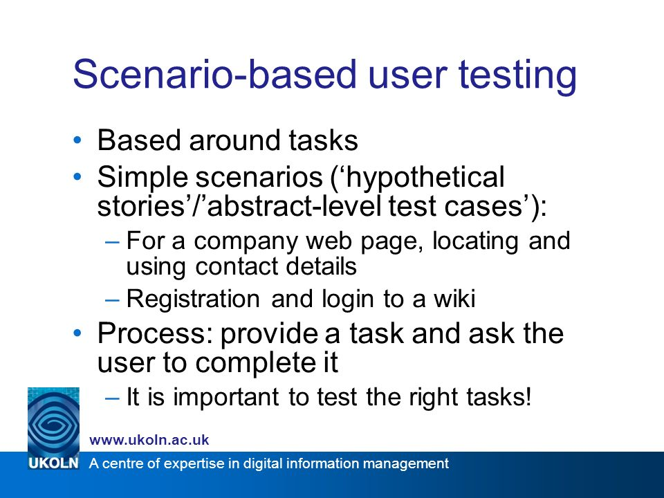 A centre of expertise in digital information management www.ukoln.ac.uk Scenario-based user testing Based around tasks Simple scenarios (hypothetical stories/abstract-level test cases): –For a company web page, locating and using contact details –Registration and login to a wiki Process: provide a task and ask the user to complete it –It is important to test the right tasks!