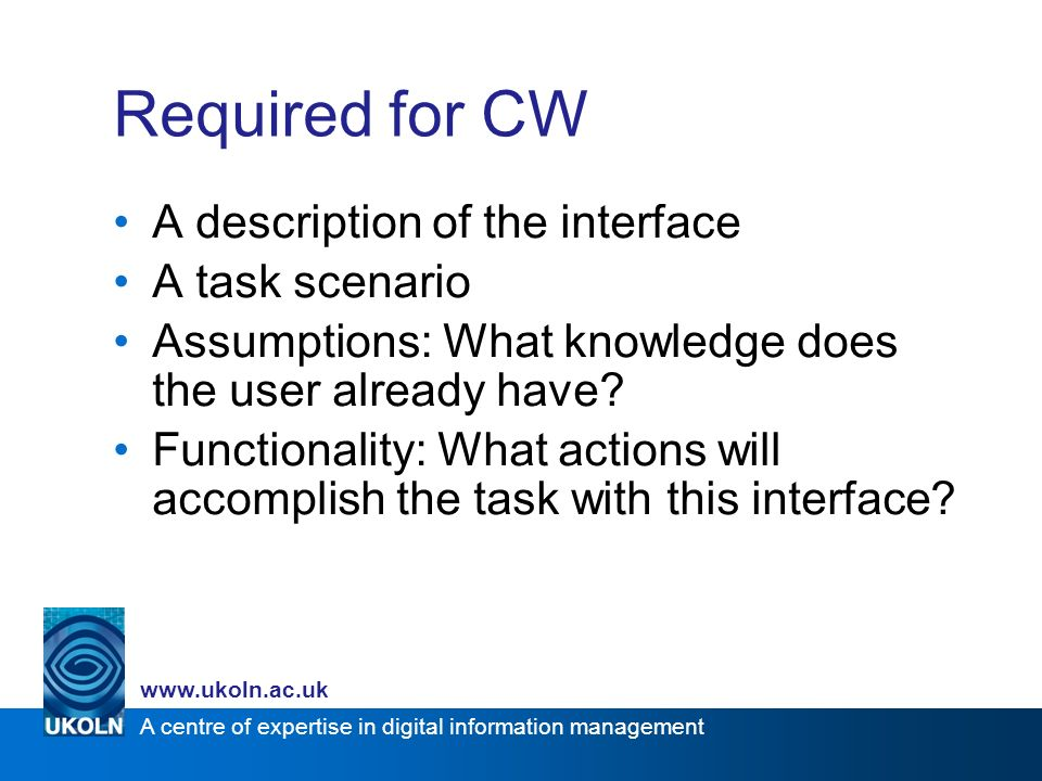 A centre of expertise in digital information management www.ukoln.ac.uk Required for CW A description of the interface A task scenario Assumptions: What knowledge does the user already have.