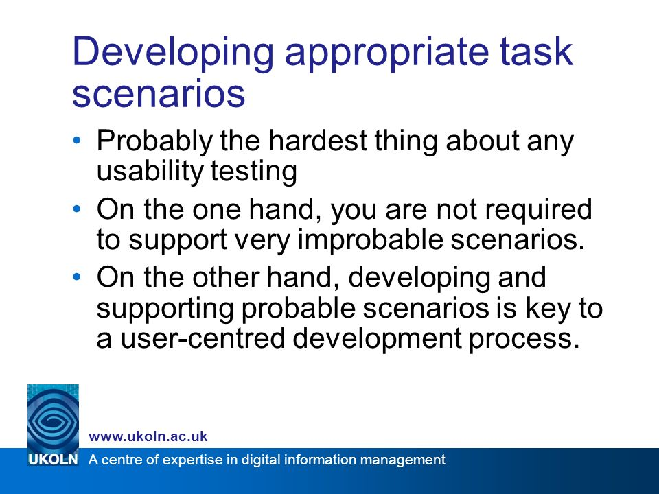 A centre of expertise in digital information management www.ukoln.ac.uk Developing appropriate task scenarios Probably the hardest thing about any usability testing On the one hand, you are not required to support very improbable scenarios.