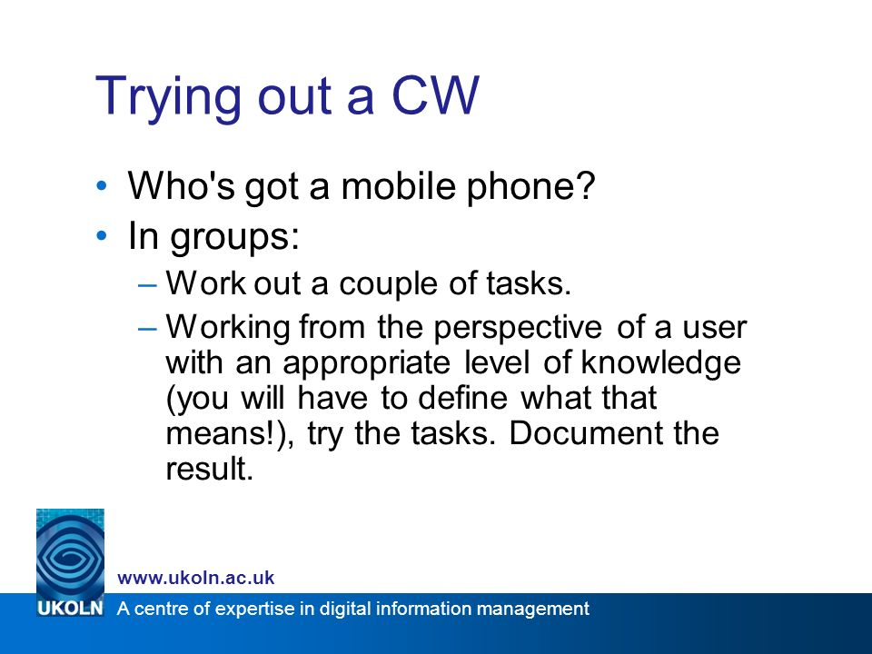 A centre of expertise in digital information management www.ukoln.ac.uk Trying out a CW Who s got a mobile phone.