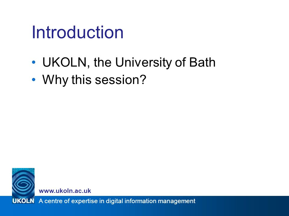 A centre of expertise in digital information management www.ukoln.ac.uk Introduction UKOLN, the University of Bath Why this session