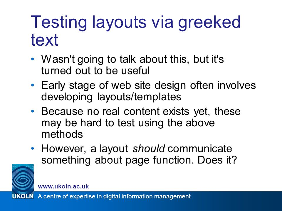A centre of expertise in digital information management www.ukoln.ac.uk Testing layouts via greeked text Wasn t going to talk about this, but it s turned out to be useful Early stage of web site design often involves developing layouts/templates Because no real content exists yet, these may be hard to test using the above methods However, a layout should communicate something about page function.