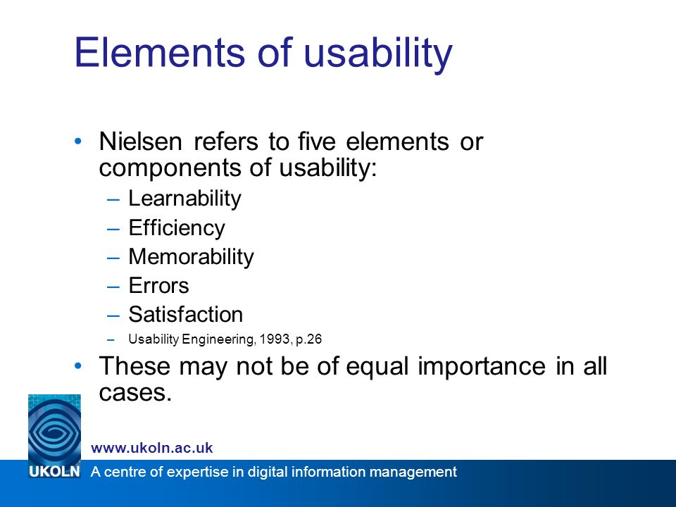 A centre of expertise in digital information management www.ukoln.ac.uk Elements of usability Nielsen refers to five elements or components of usability: –Learnability –Efficiency –Memorability –Errors –Satisfaction –Usability Engineering, 1993, p.26 These may not be of equal importance in all cases.
