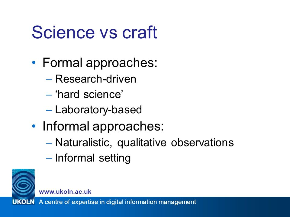 A centre of expertise in digital information management www.ukoln.ac.uk Science vs craft Formal approaches: –Research-driven –hard science –Laboratory-based Informal approaches: –Naturalistic, qualitative observations –Informal setting