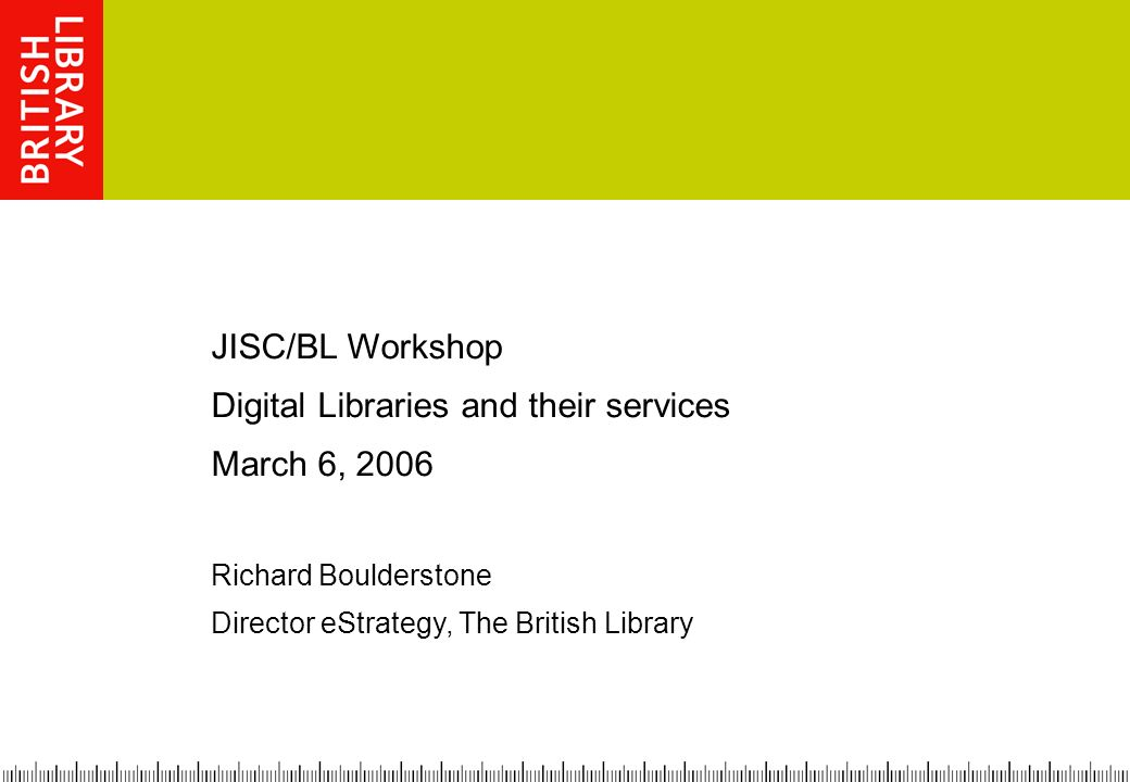 JISC/BL Workshop Digital Libraries and their services March 6, 2006 Richard Boulderstone Director eStrategy, The British Library