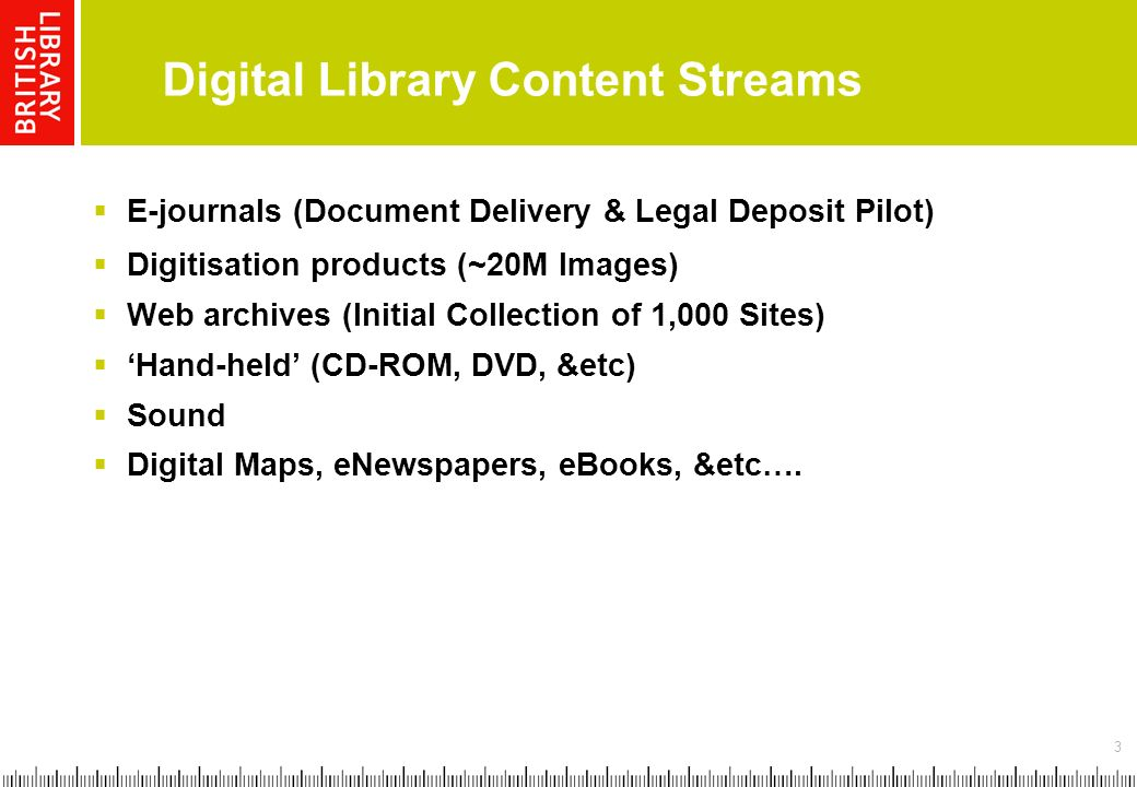 3 Digital Library Content Streams E-journals (Document Delivery & Legal Deposit Pilot) Digitisation products (~20M Images) Web archives (Initial Collection of 1,000 Sites) Hand-held (CD-ROM, DVD, &etc) Sound Digital Maps, eNewspapers, eBooks, &etc….