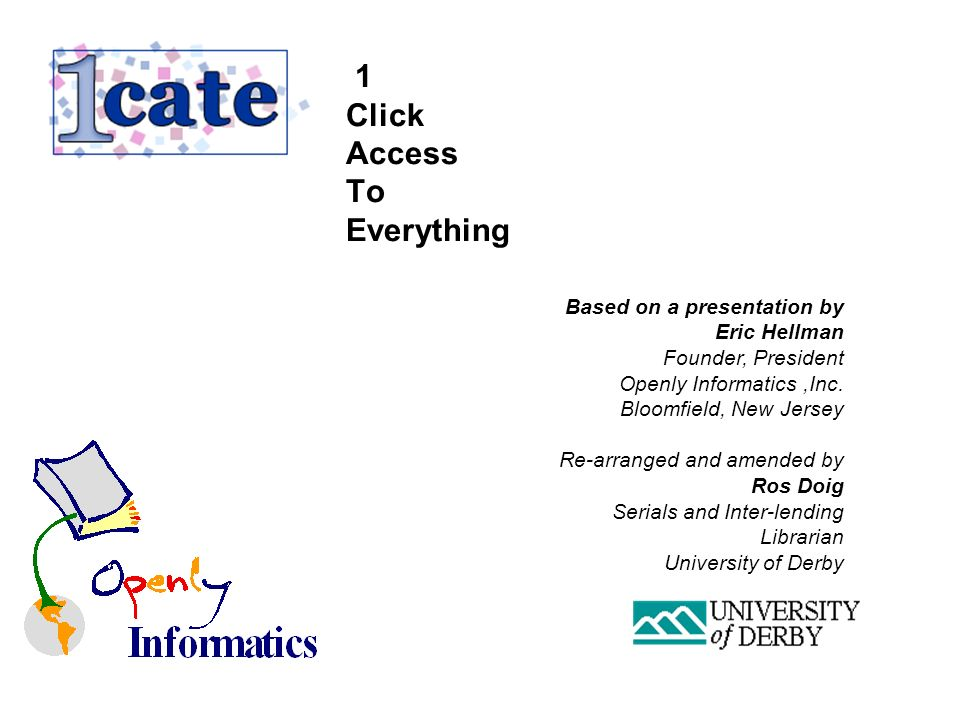 1 Click Access To Everything Based on a presentation by Eric Hellman Founder, President Openly Informatics,Inc.